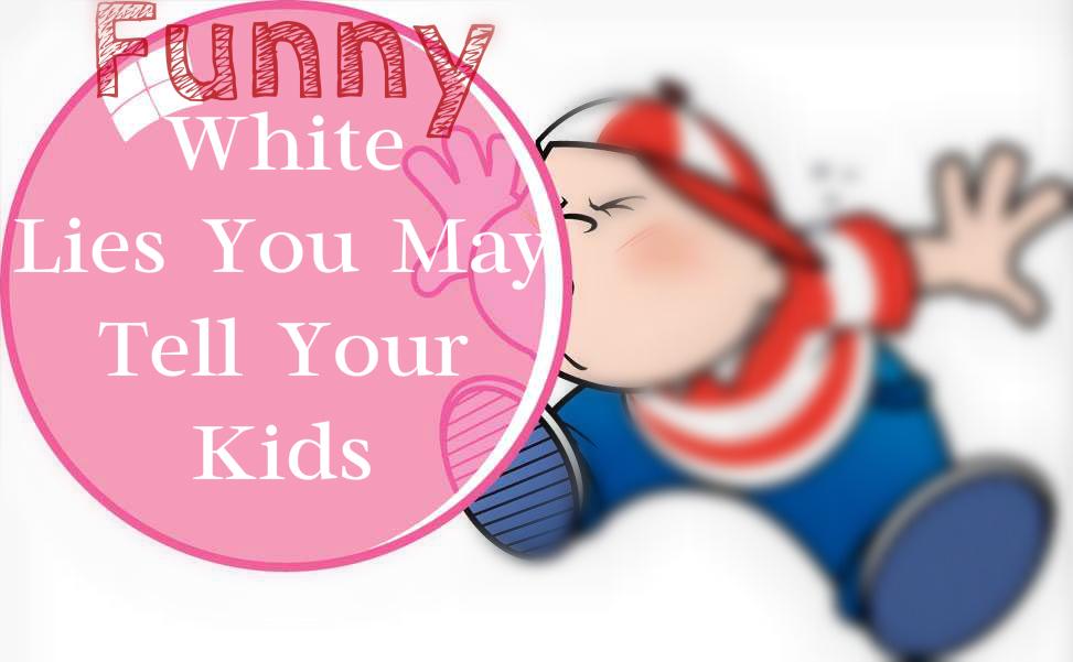 Funny White Lies, you may tell your kids
