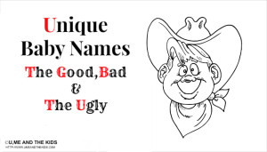 Unique Baby Names (The Good, The Bad and The Ugly!)