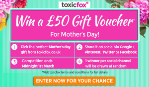 Toxicfox – Win a £50 Gift Voucher for Mothers Day