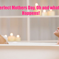 My Perfect Mothers Day, Oh and what really Happens!