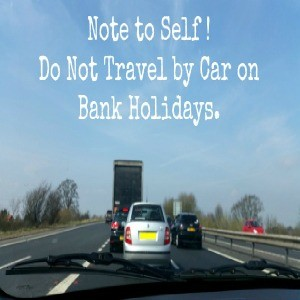Note to Self – Do Not Travel by Car on Bank Holidays.