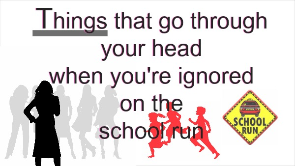 Things that go through your head when you're ignored on the school run
