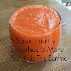 5 Super Healthy Smoothies to Make Your Kids This Summer