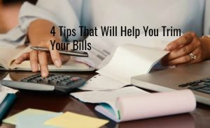 4 Tips That Will Help You Trim Your Bills
