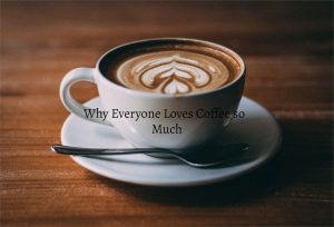 Why Everyone Loves Coffee so Much